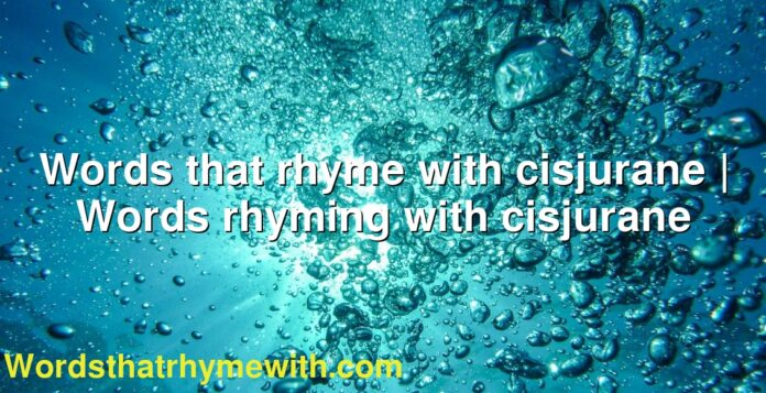Words that rhyme with cisjurane | Words rhyming with cisjurane