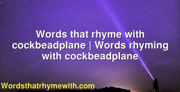 Words that rhyme with cockbeadplane | Words rhyming with cockbeadplane