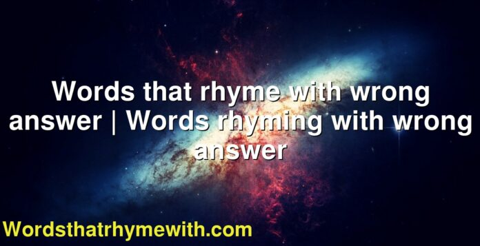Words that rhyme with wrong answer | Words rhyming with wrong answer