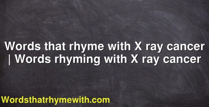 Words that rhyme with X ray cancer | Words rhyming with X ray cancer