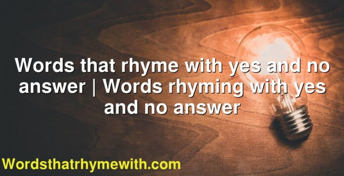 Words that rhyme with yes and no answer | Words rhyming with yes and no answer