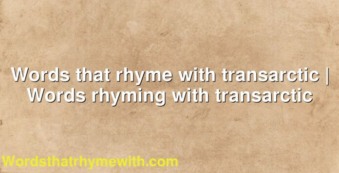 Words that rhyme with transarctic   Words rhyming with transarctic