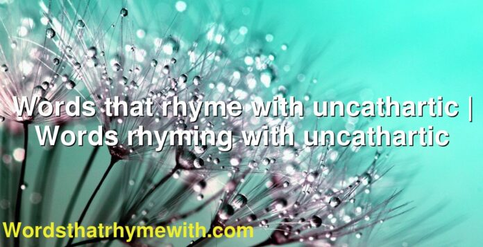 Words that rhyme with uncathartic | Words rhyming with uncathartic