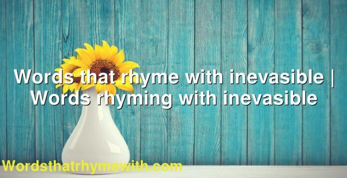 Words that rhyme with inevasible | Words rhyming with inevasible