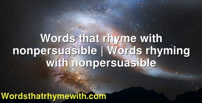 Words that rhyme with nonpersuasible | Words rhyming with nonpersuasible