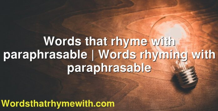 Words that rhyme with paraphrasable | Words rhyming with paraphrasable