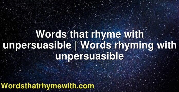 Words that rhyme with unpersuasible | Words rhyming with unpersuasible