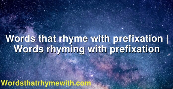 Words that rhyme with prefixation | Words rhyming with prefixation