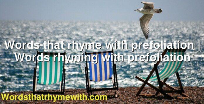 Words that rhyme with prefoliation | Words rhyming with prefoliation