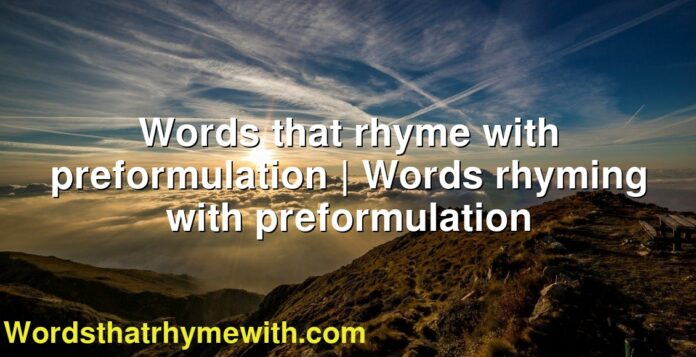 Words that rhyme with preformulation   Words rhyming with preformulation