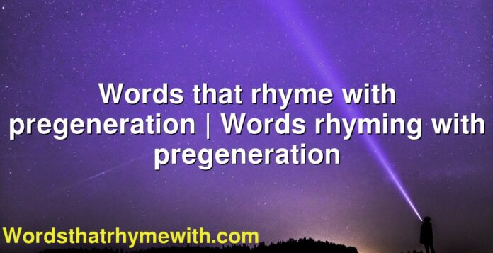 Words that rhyme with pregeneration | Words rhyming with pregeneration