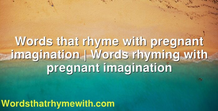 Words that rhyme with pregnant imagination | Words rhyming with pregnant imagination