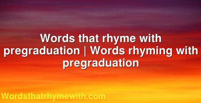Words that rhyme with pregraduation | Words rhyming with pregraduation