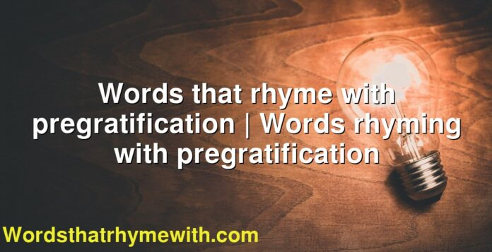Words that rhyme with pregratification | Words rhyming with pregratification