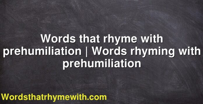 Words that rhyme with prehumiliation | Words rhyming with prehumiliation