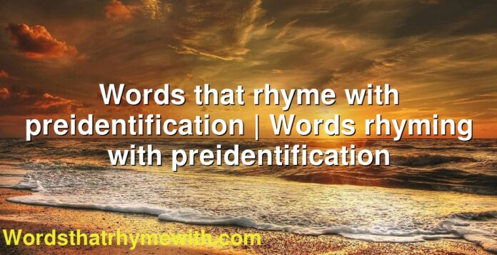 Words that rhyme with preidentification | Words rhyming with preidentification