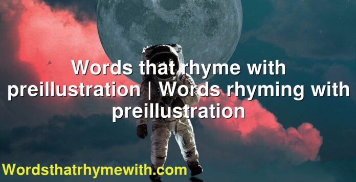 Words that rhyme with preillustration   Words rhyming with preillustration