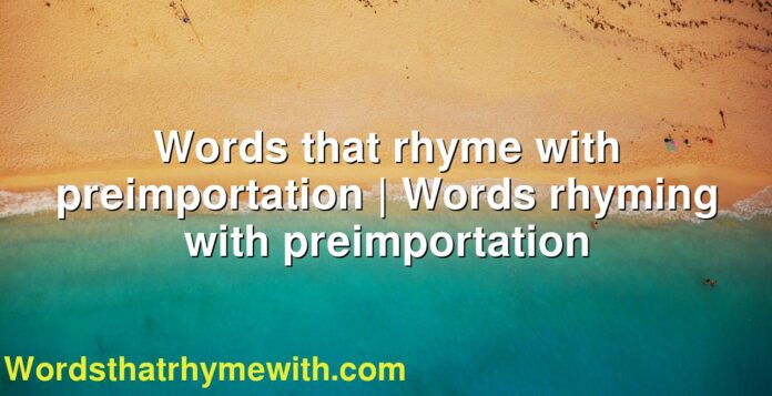 Words that rhyme with preimportation | Words rhyming with preimportation