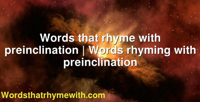 Words that rhyme with preinclination | Words rhyming with preinclination