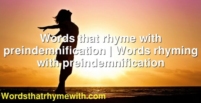 Words that rhyme with preindemnification | Words rhyming with preindemnification