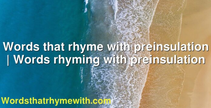 Words that rhyme with preinsulation | Words rhyming with preinsulation