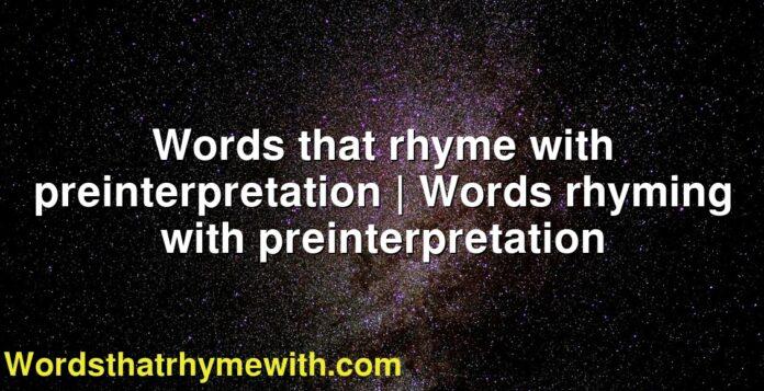 Words that rhyme with preinterpretation | Words rhyming with preinterpretation