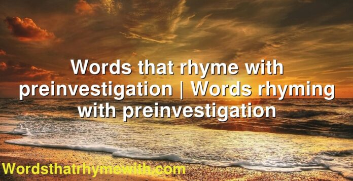 Words that rhyme with preinvestigation | Words rhyming with preinvestigation