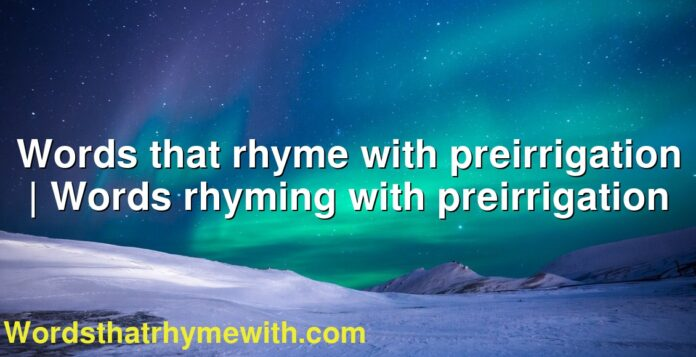 Words that rhyme with preirrigation | Words rhyming with preirrigation