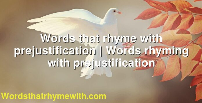 Words that rhyme with prejustification | Words rhyming with prejustification