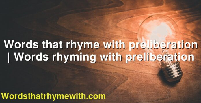 Words that rhyme with preliberation   Words rhyming with preliberation