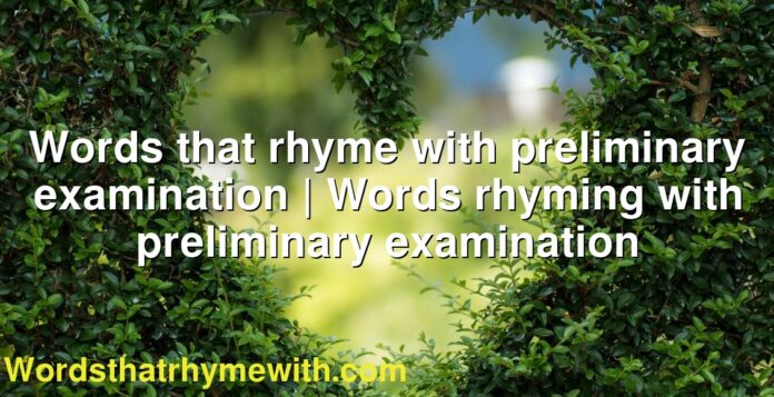 Words that rhyme with preliminary examination | Words rhyming with preliminary examination