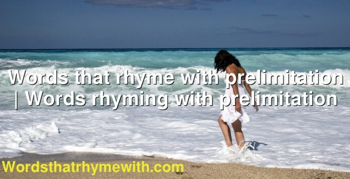 Words that rhyme with prelimitation | Words rhyming with prelimitation