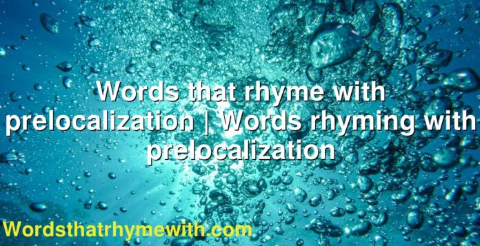 Words that rhyme with prelocalization   Words rhyming with prelocalization