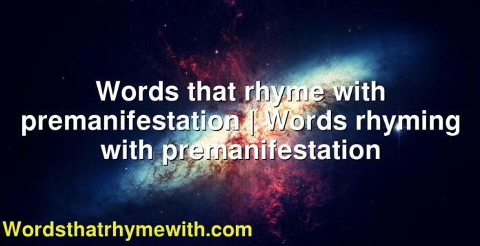 Words that rhyme with premanifestation   Words rhyming with premanifestation