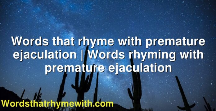 Words that rhyme with premature ejaculation | Words rhyming with premature ejaculation