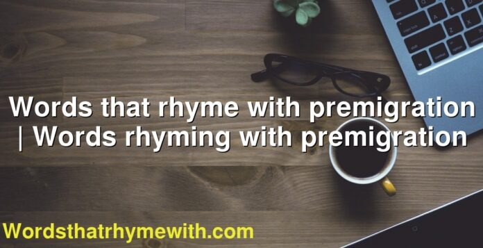 Words that rhyme with premigration | Words rhyming with premigration