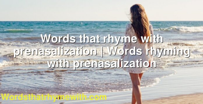 Words that rhyme with prenasalization | Words rhyming with prenasalization