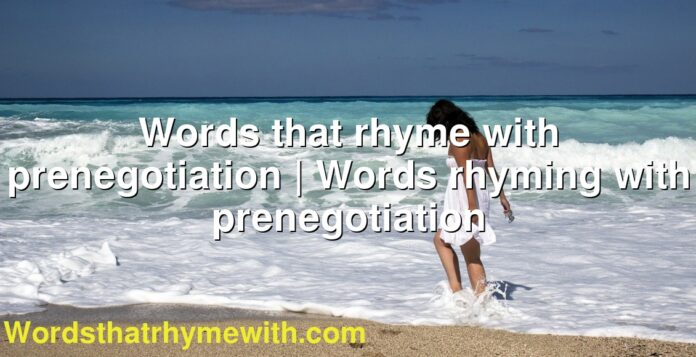 Words that rhyme with prenegotiation | Words rhyming with prenegotiation