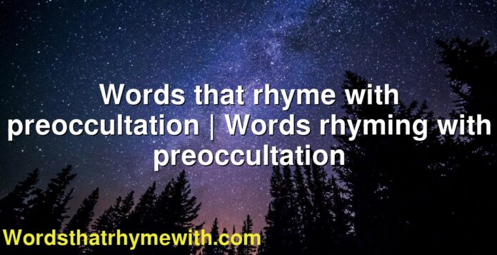 Words that rhyme with preoccultation | Words rhyming with preoccultation