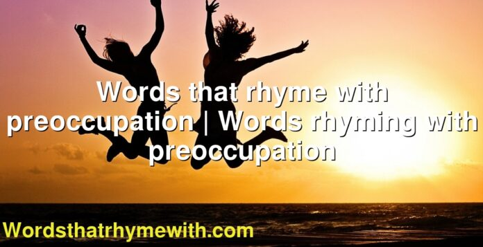 Words that rhyme with preoccupation | Words rhyming with preoccupation