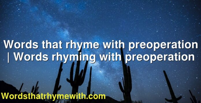 Words that rhyme with preoperation | Words rhyming with preoperation