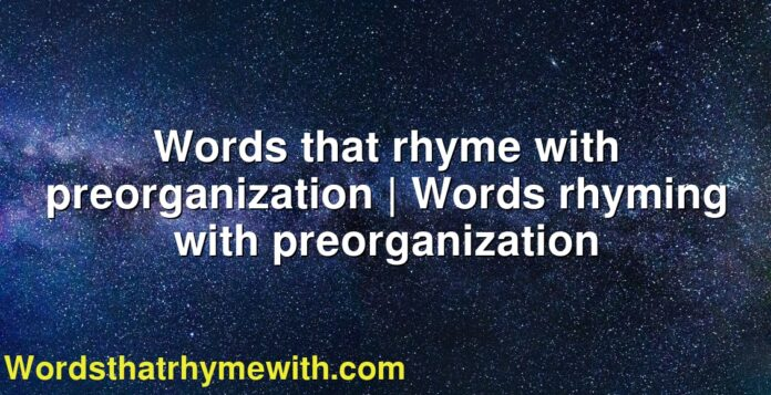 Words that rhyme with preorganization   Words rhyming with preorganization