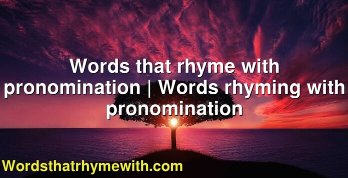Words that rhyme with pronomination | Words rhyming with pronomination