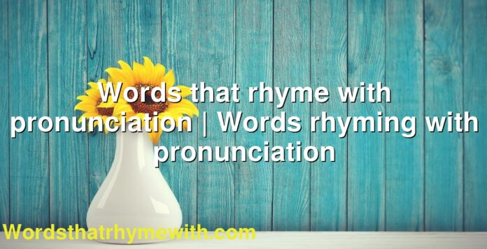 Words that rhyme with pronunciation | Words rhyming with pronunciation