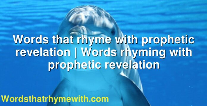 Words that rhyme with prophetic revelation | Words rhyming with prophetic revelation