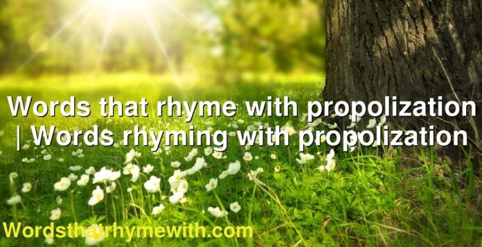 Words that rhyme with propolization | Words rhyming with propolization