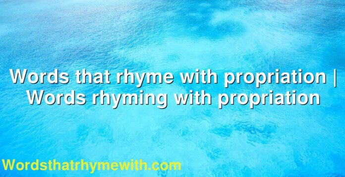 Words that rhyme with propriation | Words rhyming with propriation