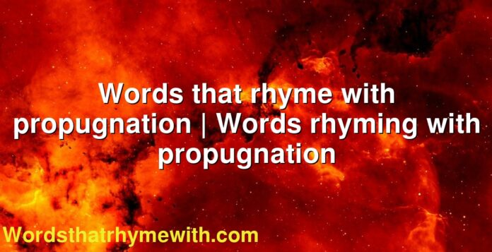 Words that rhyme with propugnation | Words rhyming with propugnation