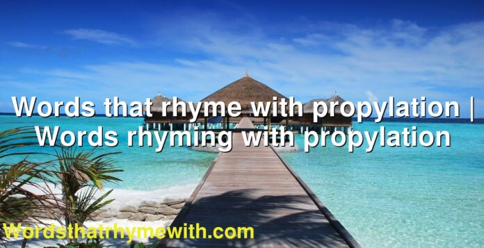 Words that rhyme with propylation | Words rhyming with propylation