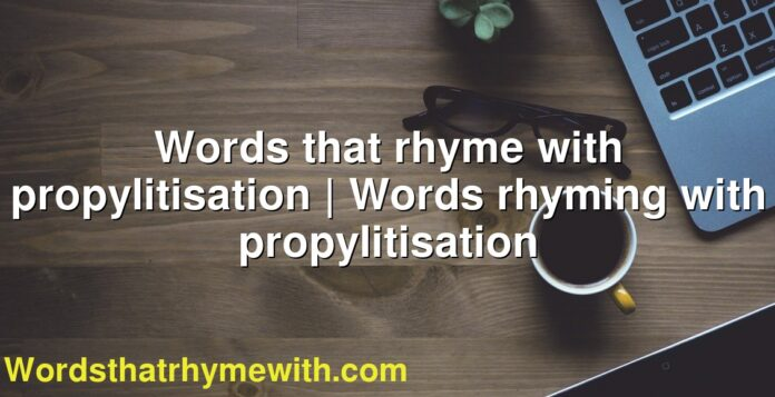 Words that rhyme with propylitisation | Words rhyming with propylitisation